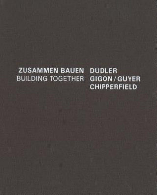 Dudler/Gigon/Guyer/Chipperfield. Zusammen Bauen/Building Together