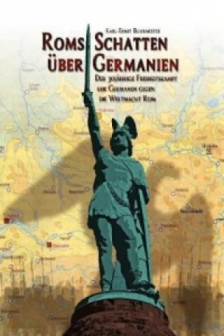 Roms Schatten über Germanien. Der 30-jährige Freiheitskampf der Germanen gegen die Weltmacht Rom