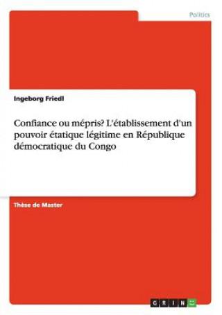 Könyv Confiance ou mepris? L'etablissement d'un pouvoir etatique legitime en Republique democratique du Congo Ingeborg Friedl