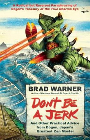 Carte Don't be a Jerk and Other Practical Advice from Dogen, Japan's Greatest Zen Master Brad Warner