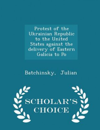 Protest of the Ukrainian Republic to the United States Against the Delivery of Eastern Galicia to Po - Scholar's Choice Edition
