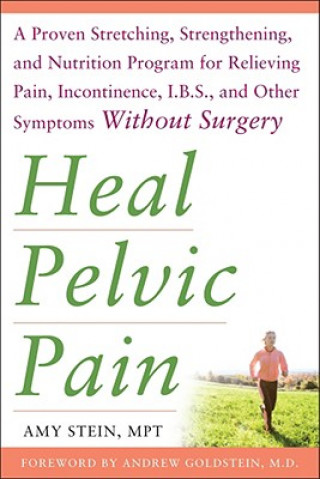 Heal Pelvic Pain: The Proven Stretching, Strengthening, and Nutrition Program for Relieving Pain, Incontinence,& I.B.S, and Other Symptoms Without Sur
