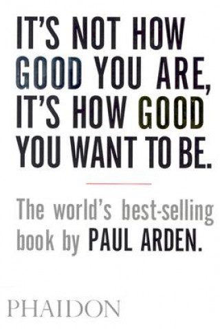 Carte It's Not How Good You Are, It's How Good You Want to Be Paul Arden