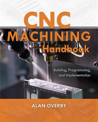 Carte CNC Machining Handbook: Building, Programming, and Implementation Alan Overby