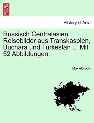 Könyv Russisch Centralasien. Reisebilder Aus Transkaspien, Buchara Und Turkestan ... Mit 52 Abbildungen. Max Albrecht
