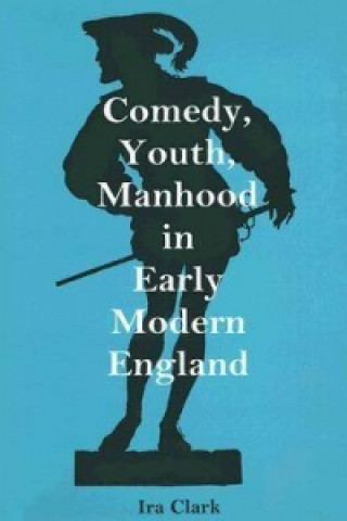 Comedy, Youth, Manhood in Early Modern England