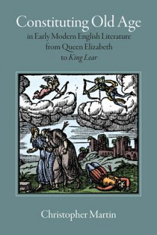 Constituting Old Age in Early Modern English Literature, from Queen Elizabeth to 'King Lear'