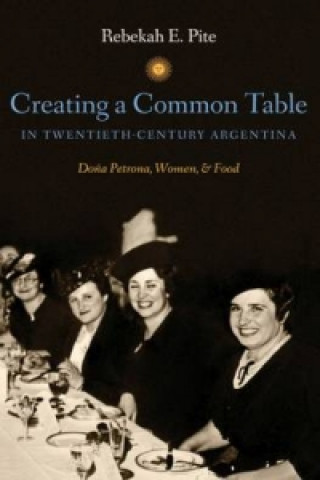 Creating a Common Table in Twentieth-Century Argentina : Dona Petrona, Women, and Food