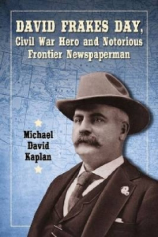 David Frakes Day, Civil War Hero and Notorious Frontier Newspaperman