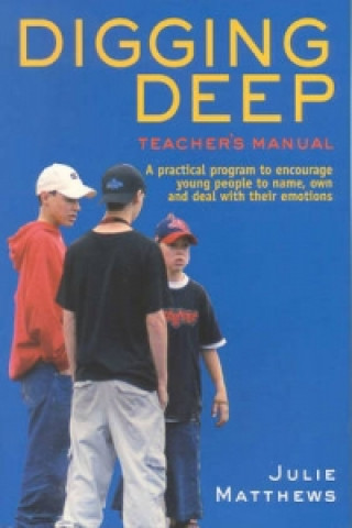 Digging Deep - A Practical Program to Encourage Young People to Name, Own and Deal with Their Emotions