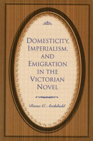 Domesticity, Imperialism and Emigration in the Victorian Novel