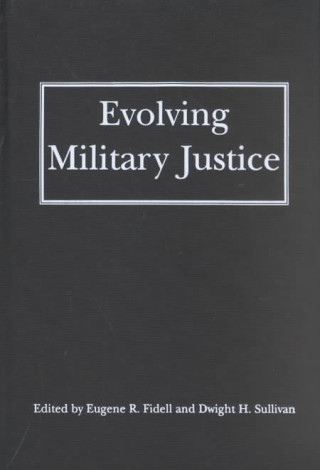 Evolving Military Justice / Edited by Eugene R. Fidell and Dwight H. Sullivan.