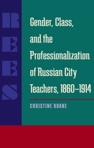 Gender, Class, and the Professionalization of Russian City Teachers, 1860-1914
