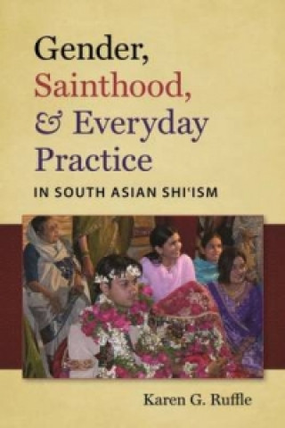 Gender, Sainthood and Everyday Practice in South Asian Shi'Ism