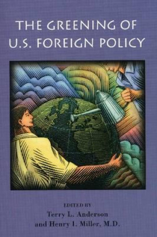 Greening of U.S. Foreign Policy / Edited by Terry L. Anderson and Henry I. Miller.