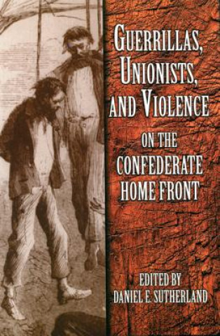 Guerrillas, Unionists and Violence on the Confederate Home Front