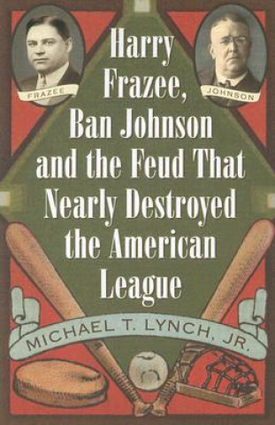 Harry Frazee, Ban Johnson and the Feud That Nearly Destroyed the American League