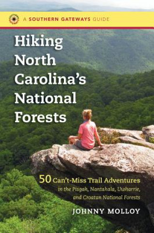 Hiking North Carolina's National Forests: 50 Can't-Miss Trail Adventures in the Pisgah, Nantahala, Uwharrie, and Croatan National Forests