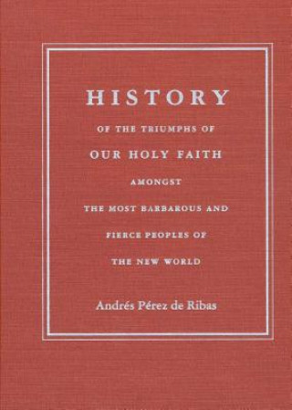 History of the Triumphs of Our Holy Faith Amongst the Most Barbarous and Fierce Peoples of the New World