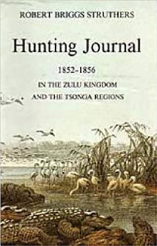 Hunting Journal of Robert Briggs Struthers, 1852-56 in the Zulu Kingdom and the Tsonga Regions