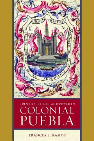 Identity, Ritual, and Power in Colonial Puebla