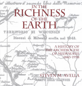 In the Richness of the Earth: a History of the Archdiocese of Milwaukee, 1843-1958