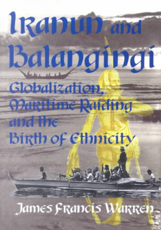 Iranun and Balangingi: Globalisation, Maritime Raiding and the Birth of Ethnicity