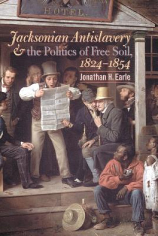 Jacksonian Antislavery and the Politics of Free Soil,1824-1854