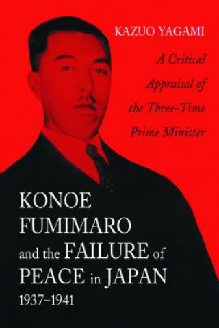 Konoe Fumimaro and the Failure of Peace in Japan, 1937-1941