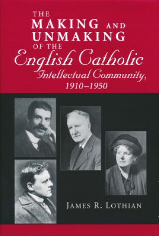 Making and Unmaking of the English Catholic Intellectual Community, 1910-1950