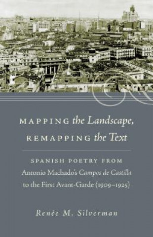 Mapping the Landscape Remapping the Text: Spanish Poetry from Antonio Machado's Campos De Castilla to the First Avant-Garde (1909-1925)