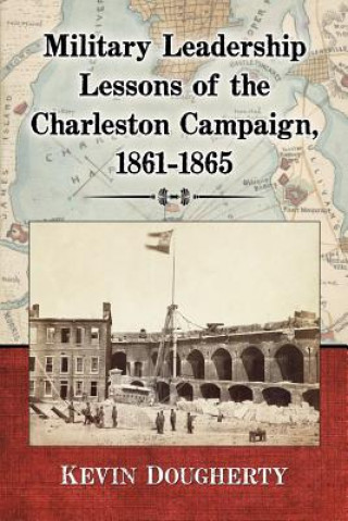 Military Leadership Lessons of the Charleston Campaign, 1861-1865
