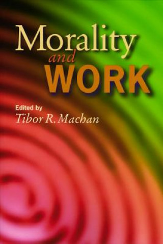 Morality and Work / Edited by Tibor R. Machan.