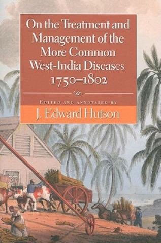 On the Treatment and Management of the More Common West-Indian Diseases, 1750-1802