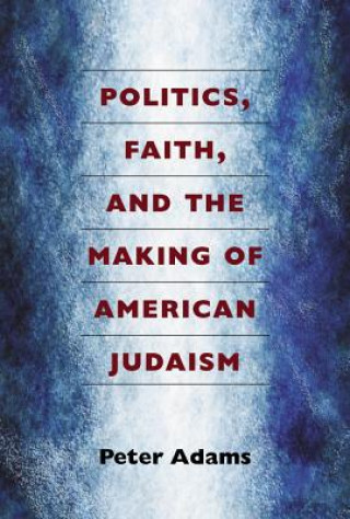 Politics, Faith and the Making of American Judaism