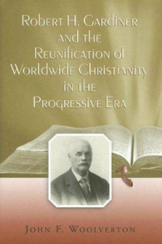 Robert H. Gardiner and the Reunification of Worldwide Christianity in the Progressive Era
