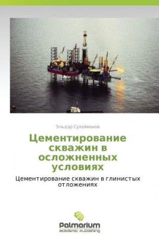 Könyv Tsementirovanie Skvazhin V Oslozhnennykh Usloviyakh El'dar Suleymanov