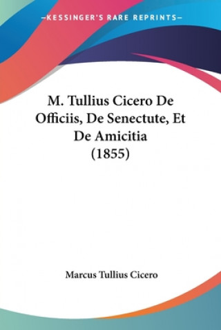 M. Tullius Cicero De Officiis, De Senectute, Et De Amicitia (1855)
