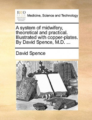 System of Midwifery, Theoretical and Practical. Illustrated with Copper-Plates. by David Spence, M.D. ...