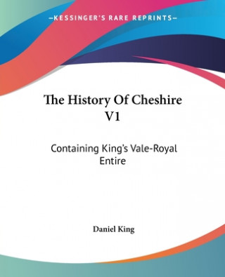 The History Of Cheshire V1: Containing King's Vale-Royal Entire