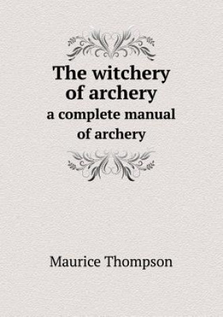Witchery of Archery a Complete Manual of Archery