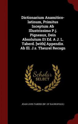 Dictionarium Anamitico-Latinum, Primitus Inceptum AB Illustrissimo P.J. Pigneaux, Dein Absolutum Et Ed. A J. L. Taberd. [With] Appendix. AB Ill. J.S.