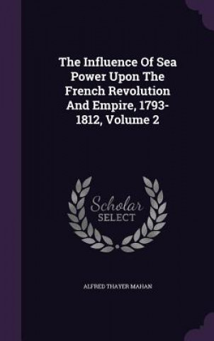 Influence of Sea Power Upon the French Revolution and Empire, 1793-1812, Volume 2