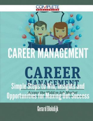 Career Management - Simple Steps to Win, Insights and Opportunities for Maxing Out Success