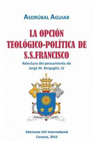 Opcion Teologico-Politica de S.S. Francisco. Relectura del Pensamiento de Jorge M. Bergoglio S.J.
