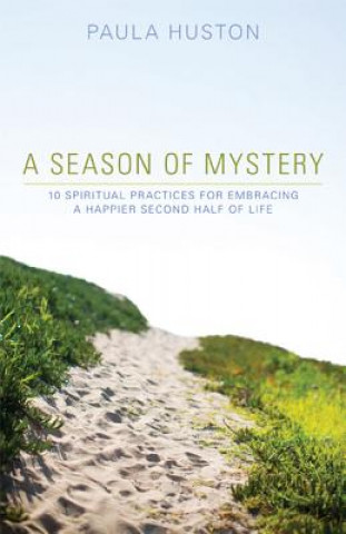 A Season of Mystery: 10 Spiritual Practices for Embracing a Happier Second Half of Life