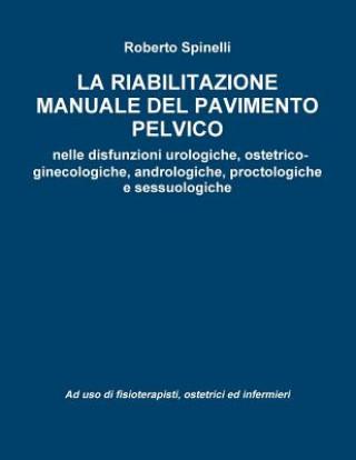 Carte La  Riabilitazione Manuale del Pavimento Pelvico Nella Prevenzione E Nella Terapia Delle Disfunzioni Urologiche, Ostetrico-Ginecologiche, Andrologiche Roberto Spinelli