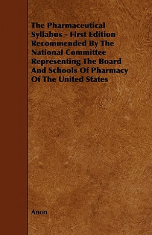The Pharmaceutical Syllabus - First Edition Recommended by the National Committee Representing the Board and Schools of Pharmacy of the United States