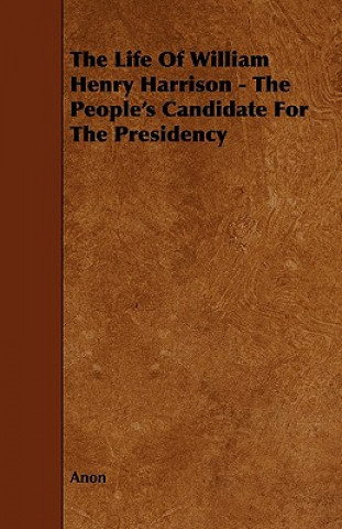 The Life of William Henry Harrison - The People's Candidate for the Presidency