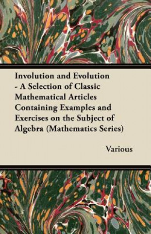 Involution and Evolution - A Selection of Classic Mathematical Articles Containing Examples and Exercises on the Subject of Algebra (Mathematics Serie